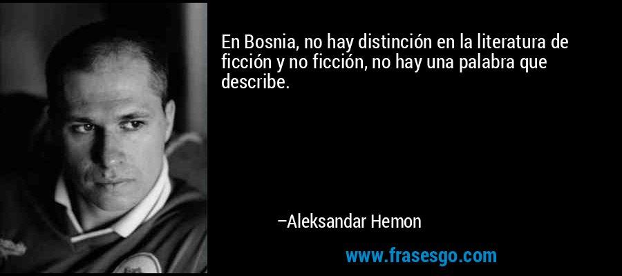En Bosnia, no hay distinción en la literatura de ficción y no ficción, no hay una palabra que describe. – Aleksandar Hemon