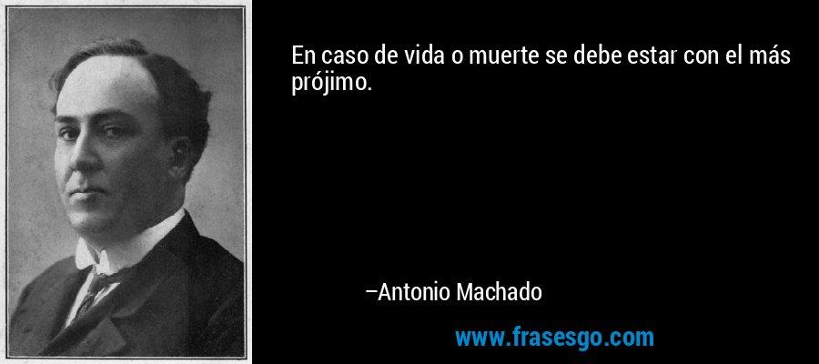 En caso de vida o muerte se debe estar con el más prójimo. – Antonio Machado