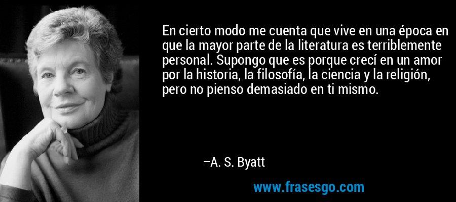 En cierto modo me cuenta que vive en una época en que la mayor parte de la literatura es terriblemente personal. Supongo que es porque crecí en un amor por la historia, la filosofía, la ciencia y la religión, pero no pienso demasiado en ti mismo. – A. S. Byatt