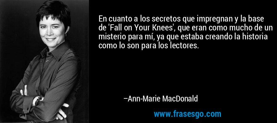 En cuanto a los secretos que impregnan y la base de 'Fall on Your Knees', que eran como mucho de un misterio para mí, ya que estaba creando la historia como lo son para los lectores. – Ann-Marie MacDonald