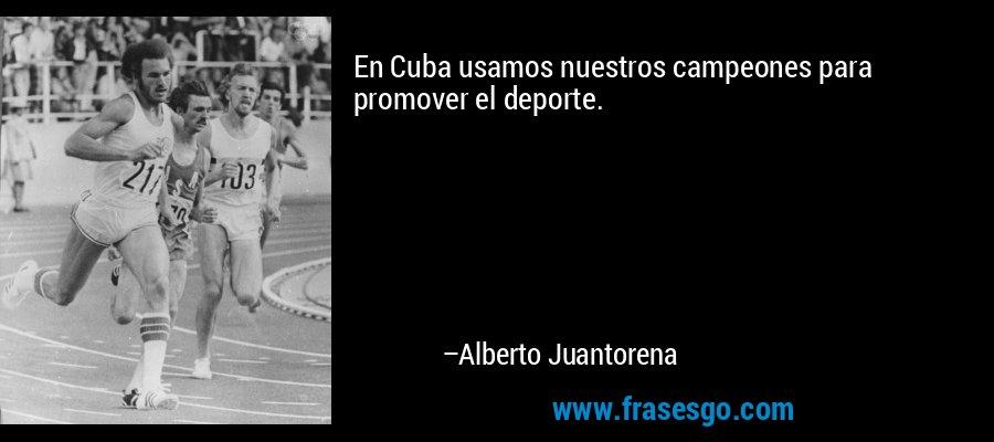 En Cuba usamos nuestros campeones para promover el deporte. – Alberto Juantorena