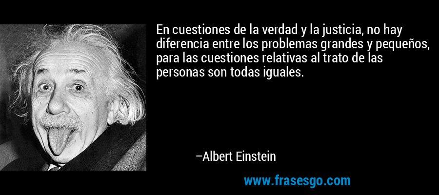 En cuestiones de la verdad y la justicia, no hay diferencia entre los problemas grandes y pequeños, para las cuestiones relativas al trato de las personas son todas iguales. – Albert Einstein