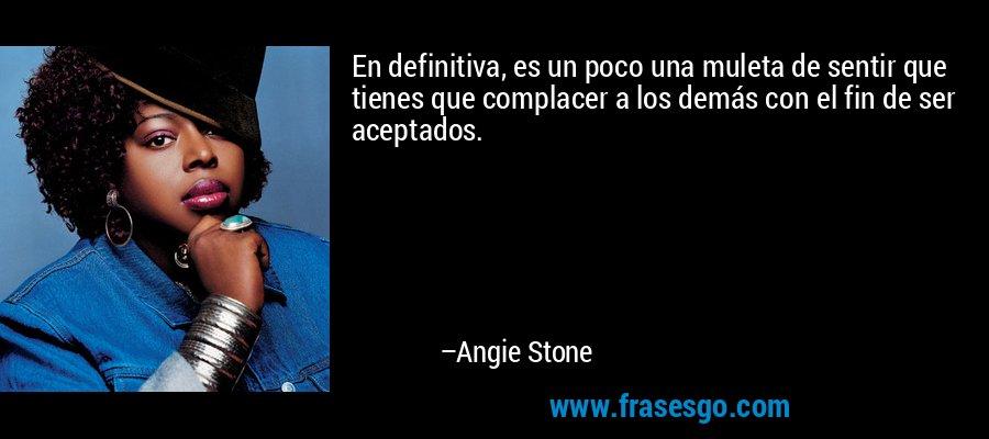 En definitiva, es un poco una muleta de sentir que tienes que complacer a los demás con el fin de ser aceptados. – Angie Stone