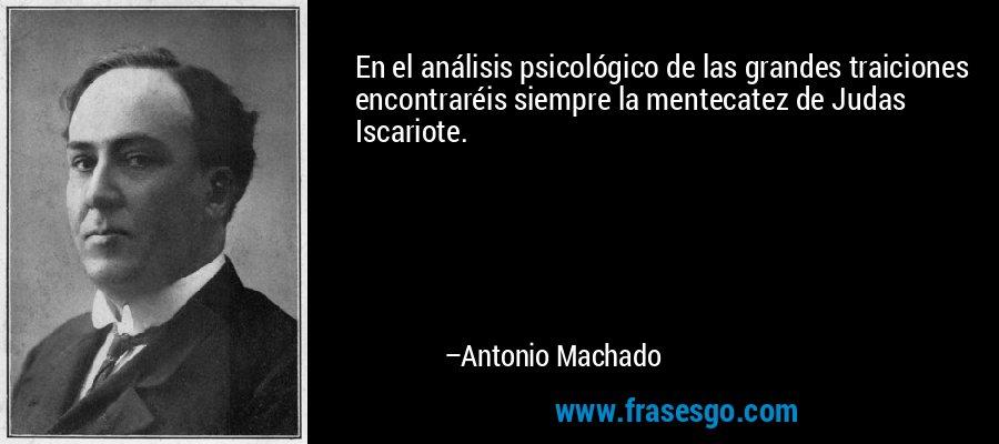 En el análisis psicológico de las grandes traiciones encontraréis siempre la mentecatez de Judas Iscariote. – Antonio Machado