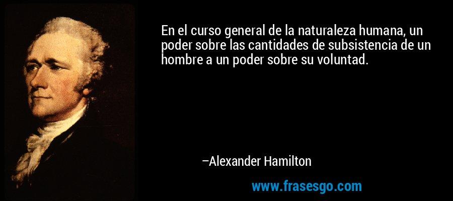 En el curso general de la naturaleza humana, un poder sobre las cantidades de subsistencia de un hombre a un poder sobre su voluntad. – Alexander Hamilton