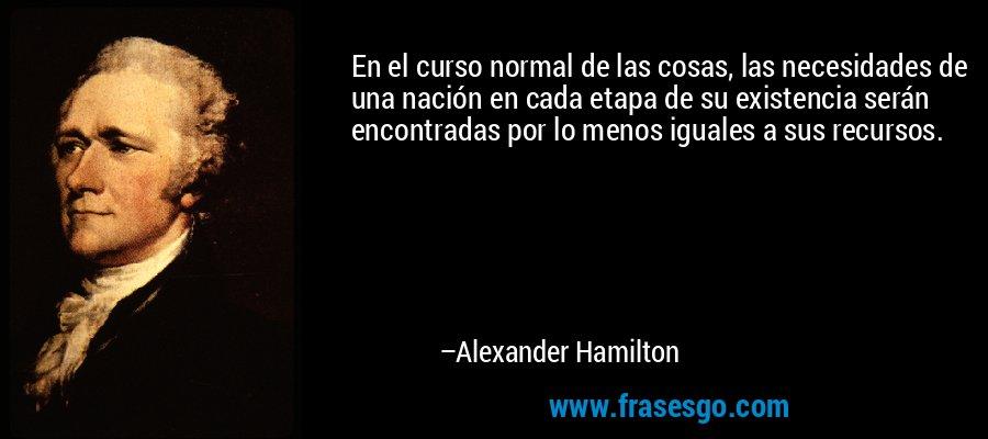 En el curso normal de las cosas, las necesidades de una nación en cada etapa de su existencia serán encontradas por lo menos iguales a sus recursos. – Alexander Hamilton