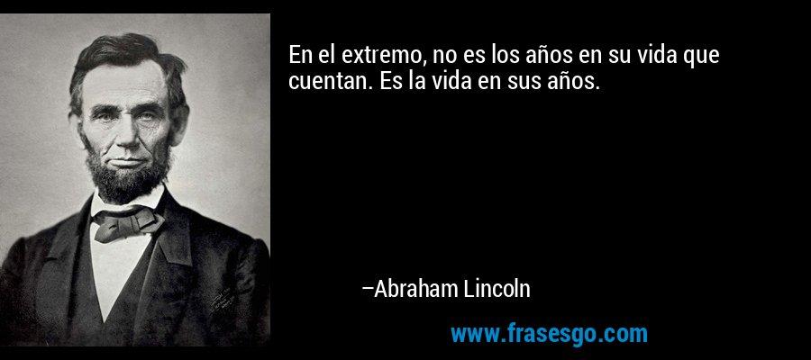 En el extremo, no es los años en su vida que cuentan. Es la vida en sus años. – Abraham Lincoln