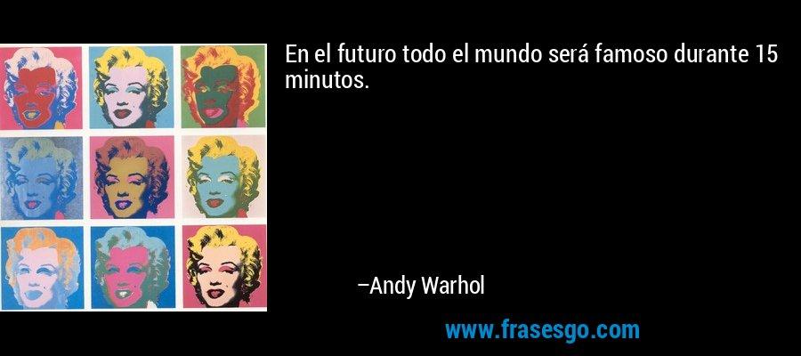 En el futuro todo el mundo será famoso durante 15 minutos. – Andy Warhol