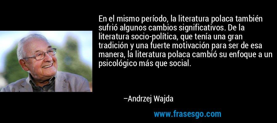 En el mismo período, la literatura polaca también sufrió algunos cambios significativos. De la literatura socio-política, que tenía una gran tradición y una fuerte motivación para ser de esa manera, la literatura polaca cambió su enfoque a un psicológico más que social. – Andrzej Wajda