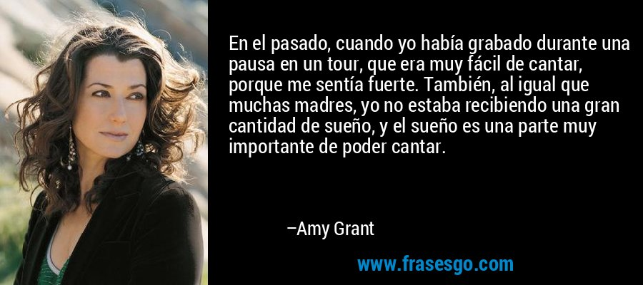 En el pasado, cuando yo había grabado durante una pausa en un tour, que era muy fácil de cantar, porque me sentía fuerte. También, al igual que muchas madres, yo no estaba recibiendo una gran cantidad de sueño, y el sueño es una parte muy importante de poder cantar. – Amy Grant