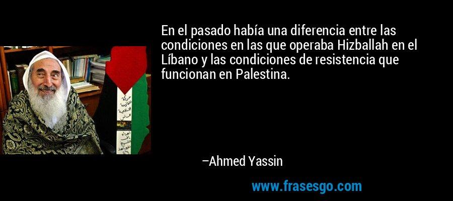 En el pasado había una diferencia entre las condiciones en las que operaba Hizballah en el Líbano y las condiciones de resistencia que funcionan en Palestina. – Ahmed Yassin