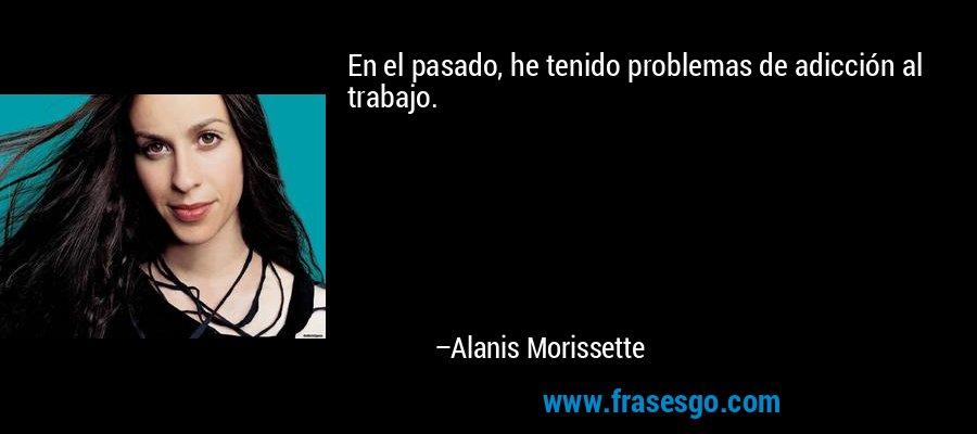 En el pasado, he tenido problemas de adicción al trabajo. – Alanis Morissette