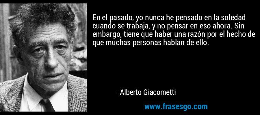 En el pasado, yo nunca he pensado en la soledad cuando se trabaja, y no pensar en eso ahora. Sin embargo, tiene que haber una razón por el hecho de que muchas personas hablan de ello. – Alberto Giacometti