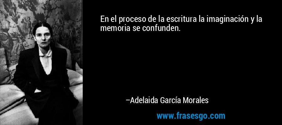 En el proceso de la escritura la imaginación y la memoria se confunden. – Adelaida García Morales