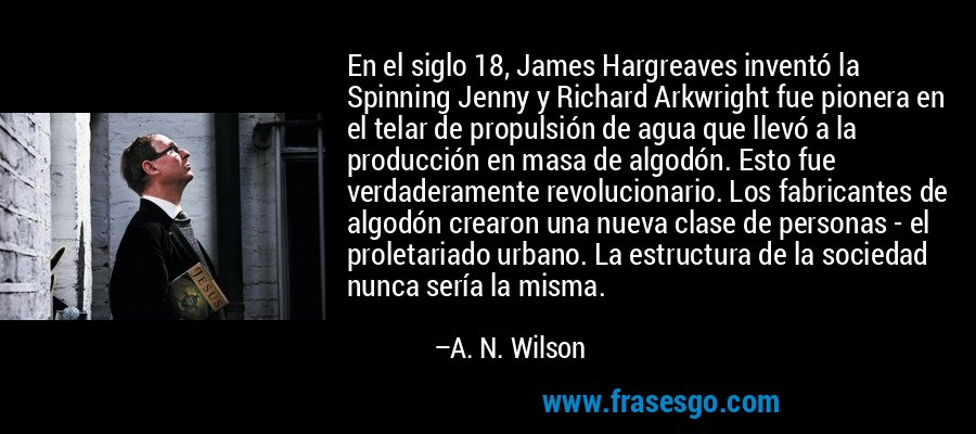En el siglo 18, James Hargreaves inventó la Spinning Jenny y Richard Arkwright fue pionera en el telar de propulsión de agua que llevó a la producción en masa de algodón. Esto fue verdaderamente revolucionario. Los fabricantes de algodón crearon una nueva clase de personas - el proletariado urbano. La estructura de la sociedad nunca sería la misma. – A. N. Wilson