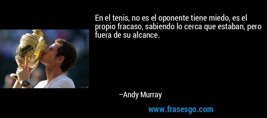 En el tenis, no es el oponente tiene miedo, es el propio fracaso, sabiendo lo cerca que estaban, pero fuera de su alcance. – Andy Murray
