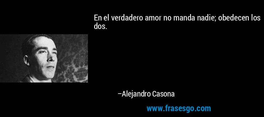 En el verdadero amor no manda nadie; obedecen los dos. – Alejandro Casona