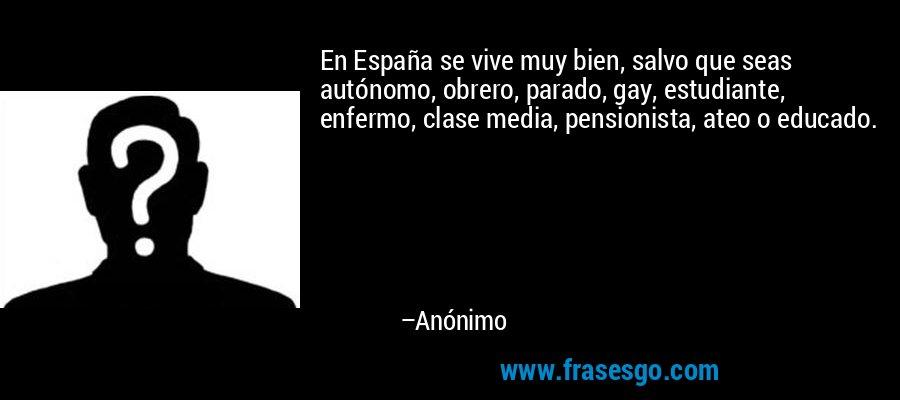En España se vive muy bien, salvo que seas autónomo, obrero, parado, gay, estudiante, enfermo, clase media, pensionista, ateo o educado. – Anónimo