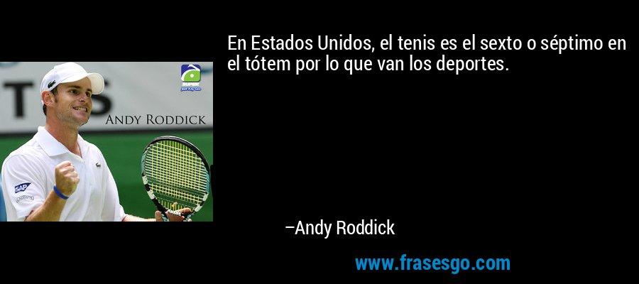 En Estados Unidos, el tenis es el sexto o séptimo en el tótem por lo que van los deportes. – Andy Roddick