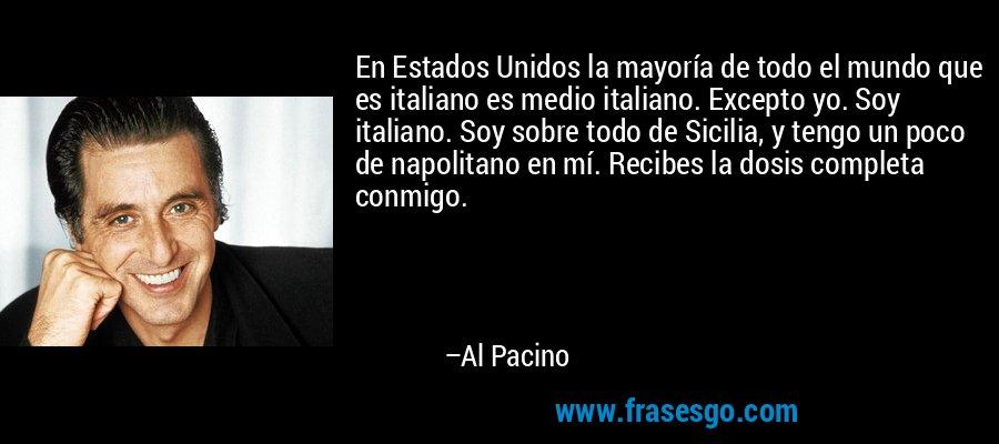 En Estados Unidos la mayoría de todo el mundo que es italiano es medio italiano. Excepto yo. Soy italiano. Soy sobre todo de Sicilia, y tengo un poco de napolitano en mí. Recibes la dosis completa conmigo. – Al Pacino