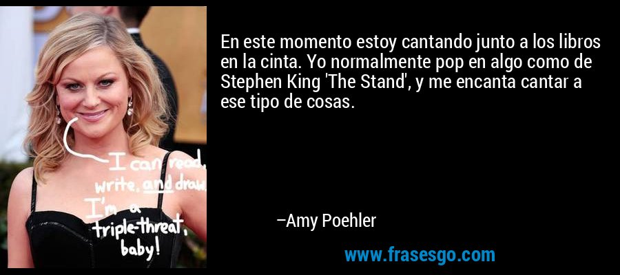 En este momento estoy cantando junto a los libros en la cinta. Yo normalmente pop en algo como de Stephen King 'The Stand', y me encanta cantar a ese tipo de cosas. – Amy Poehler