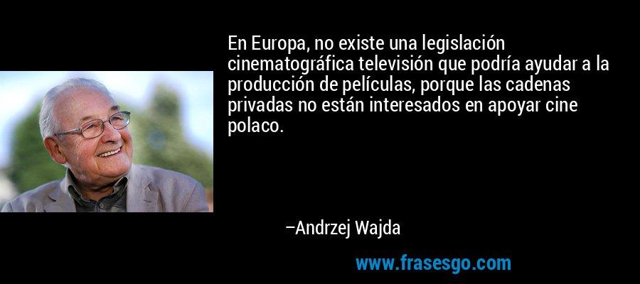 En Europa, no existe una legislación cinematográfica televisión que podría ayudar a la producción de películas, porque las cadenas privadas no están interesados en apoyar cine polaco. – Andrzej Wajda