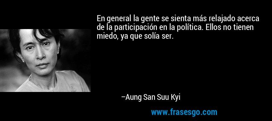 En general la gente se sienta más relajado acerca de la participación en la política. Ellos no tienen miedo, ya que solía ser. – Aung San Suu Kyi