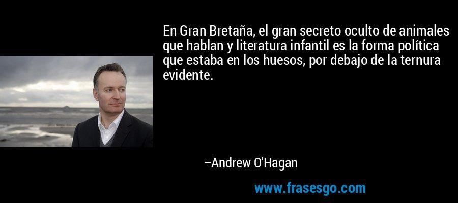 En Gran Bretaña, el gran secreto oculto de animales que hablan y literatura infantil es la forma política que estaba en los huesos, por debajo de la ternura evidente. – Andrew O'Hagan