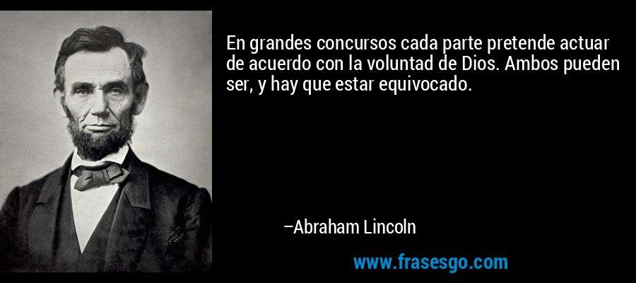 En grandes concursos cada parte pretende actuar de acuerdo con la voluntad de Dios. Ambos pueden ser, y hay que estar equivocado. – Abraham Lincoln