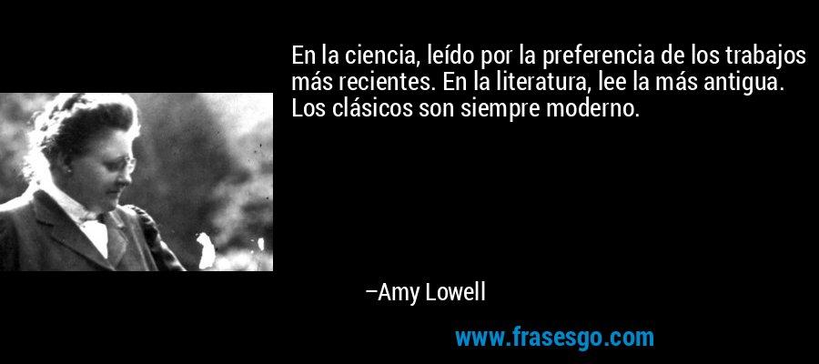 En la ciencia, leído por la preferencia de los trabajos más recientes. En la literatura, lee la más antigua. Los clásicos son siempre moderno. – Amy Lowell