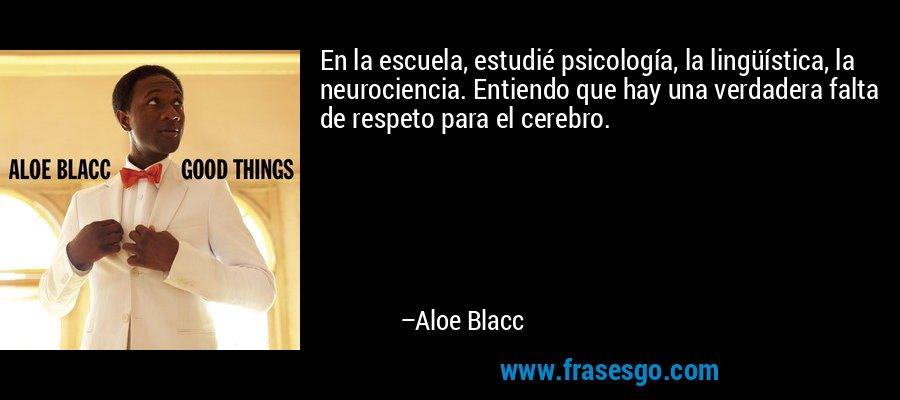En la escuela, estudié psicología, la lingüística, la neurociencia. Entiendo que hay una verdadera falta de respeto para el cerebro. – Aloe Blacc