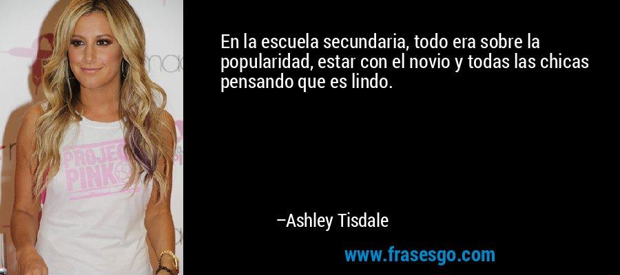 En la escuela secundaria, todo era sobre la popularidad, estar con el novio y todas las chicas pensando que es lindo. – Ashley Tisdale