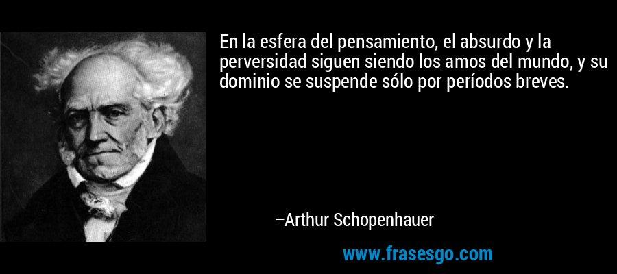 En la esfera del pensamiento, el absurdo y la perversidad siguen siendo los amos del mundo, y su dominio se suspende sólo por períodos breves. – Arthur Schopenhauer