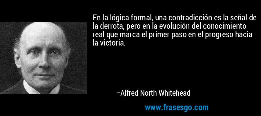 En la lógica formal, una contradicción es la señal de la derrota, pero en la evolución del conocimiento real que marca el primer paso en el progreso hacia la victoria. – Alfred North Whitehead