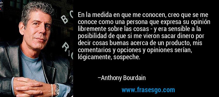En la medida en que me conocen, creo que se me conoce como una persona que expresa su opinión libremente sobre las cosas - y era sensible a la posibilidad de que si me vieron sacar dinero por decir cosas buenas acerca de un producto, mis comentarios y opciones y opiniones serían, lógicamente, sospeche. – Anthony Bourdain