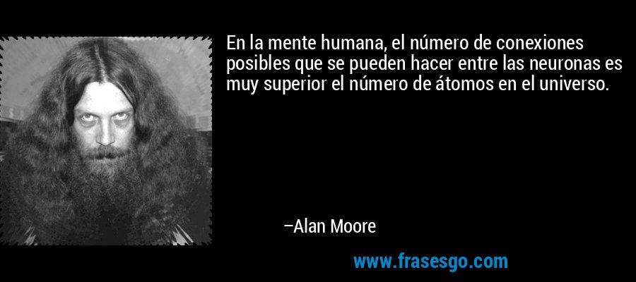 En la mente humana, el número de conexiones posibles que se pueden hacer entre las neuronas es muy superior el número de átomos en el universo. – Alan Moore