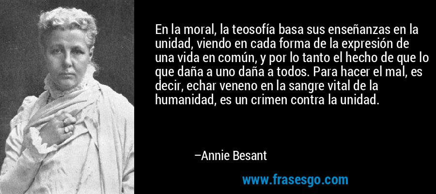 En la moral, la teosofía basa sus enseñanzas en la unidad, viendo en cada forma de la expresión de una vida en común, y por lo tanto el hecho de que lo que daña a uno daña a todos. Para hacer el mal, es decir, echar veneno en la sangre vital de la humanidad, es un crimen contra la unidad. – Annie Besant