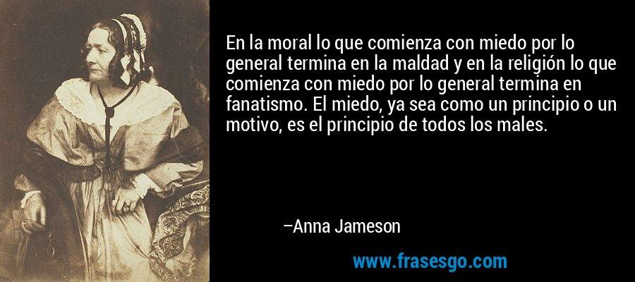 En la moral lo que comienza con miedo por lo general termina en la maldad y en la religión lo que comienza con miedo por lo general termina en fanatismo. El miedo, ya sea como un principio o un motivo, es el principio de todos los males. – Anna Jameson