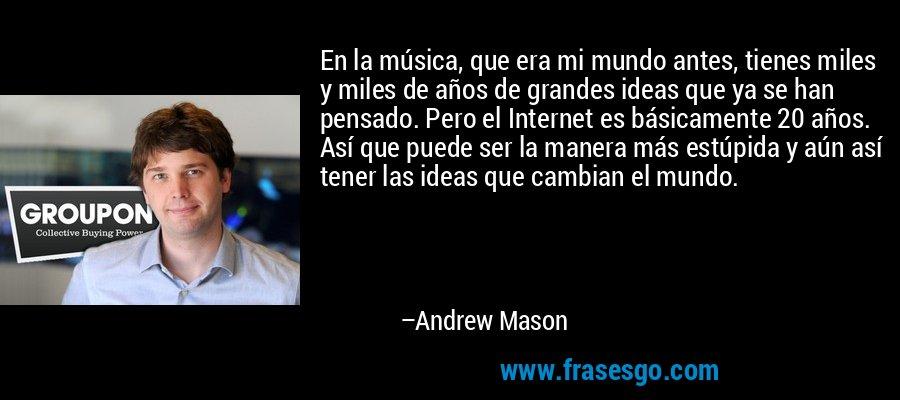 En la música, que era mi mundo antes, tienes miles y miles de años de grandes ideas que ya se han pensado. Pero el Internet es básicamente 20 años. Así que puede ser la manera más estúpida y aún así tener las ideas que cambian el mundo. – Andrew Mason