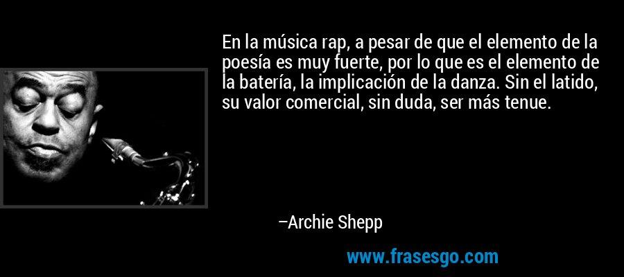 En la música rap, a pesar de que el elemento de la poesía es muy fuerte, por lo que es el elemento de la batería, la implicación de la danza. Sin el latido, su valor comercial, sin duda, ser más tenue. – Archie Shepp