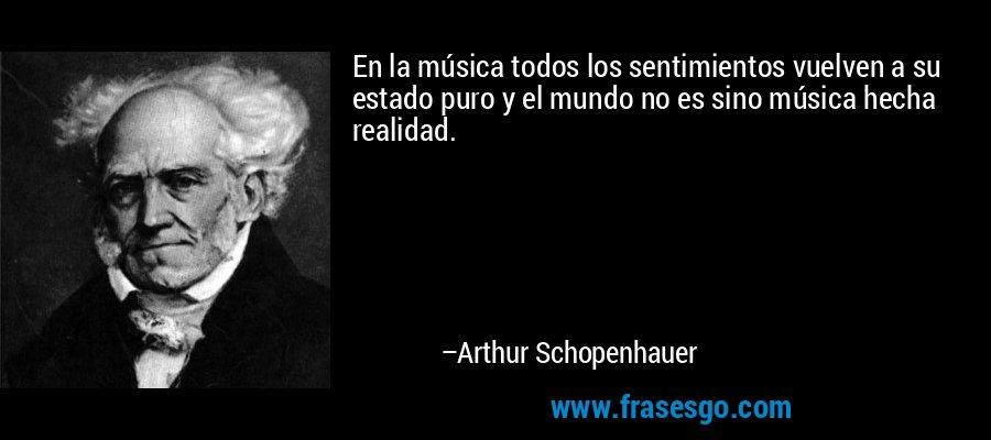 En la música todos los sentimientos vuelven a su estado puro y el mundo no es sino música hecha realidad. – Arthur Schopenhauer