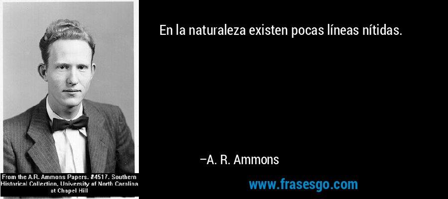 En la naturaleza existen pocas líneas nítidas. – A. R. Ammons