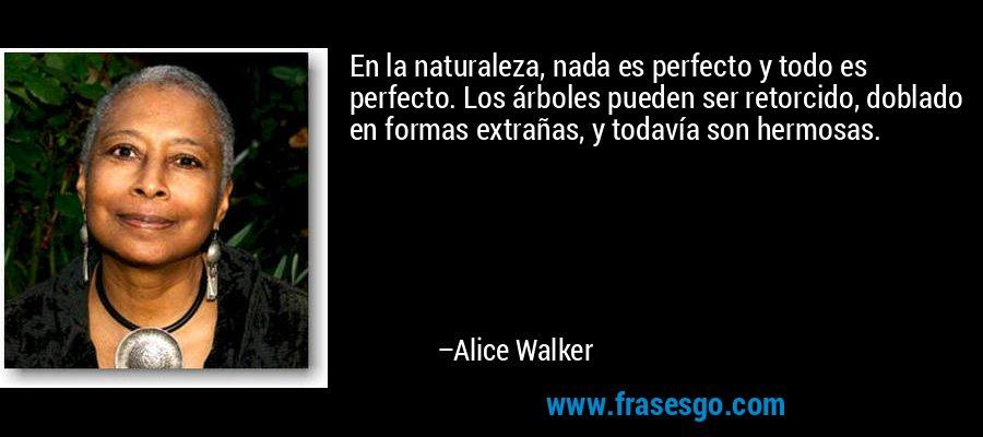En la naturaleza, nada es perfecto y todo es perfecto. Los árboles pueden ser retorcido, doblado en formas extrañas, y todavía son hermosas. – Alice Walker