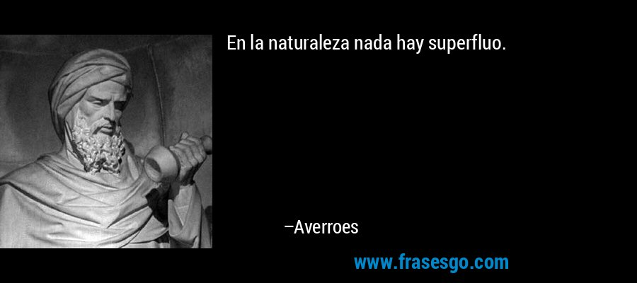 En la naturaleza nada hay superfluo. – Averroes