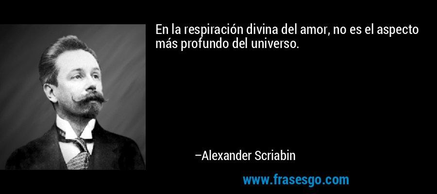 En la respiración divina del amor, no es el aspecto más profundo del universo. – Alexander Scriabin