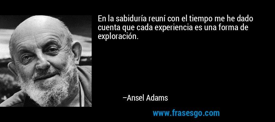 En la sabiduría reuní con el tiempo me he dado cuenta que cada experiencia es una forma de exploración. – Ansel Adams