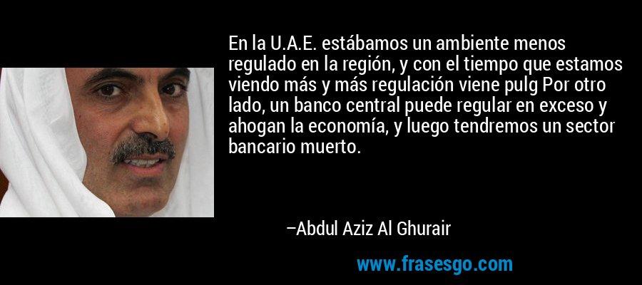 En la U.A.E. estábamos un ambiente menos regulado en la región, y con el tiempo que estamos viendo más y más regulación viene pulg Por otro lado, un banco central puede regular en exceso y ahogan la economía, y luego tendremos un sector bancario muerto. – Abdul Aziz Al Ghurair