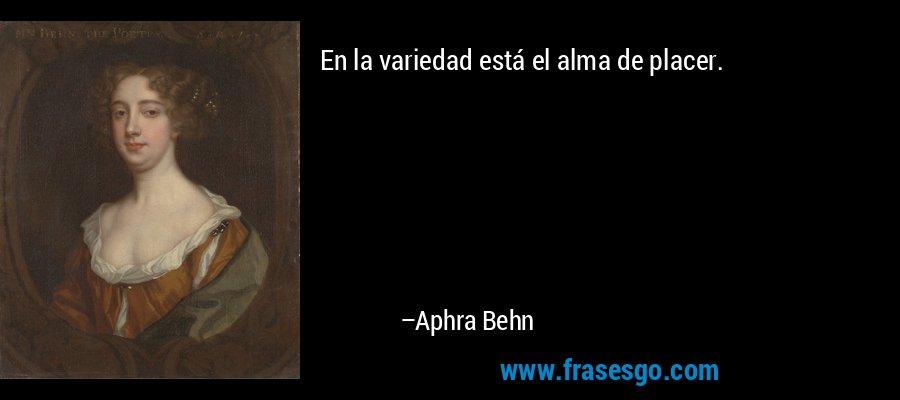 En la variedad está el alma de placer. – Aphra Behn