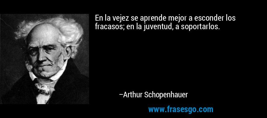 En la vejez se aprende mejor a esconder los fracasos; en la juventud, a soportarlos. – Arthur Schopenhauer
