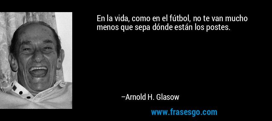 En la vida, como en el fútbol, no te van mucho menos que sepa dónde están los postes. – Arnold H. Glasow